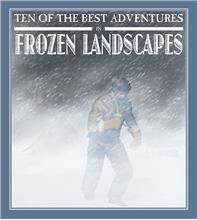 Ten of the Best Adventures in Frozen Landscapes - HC
